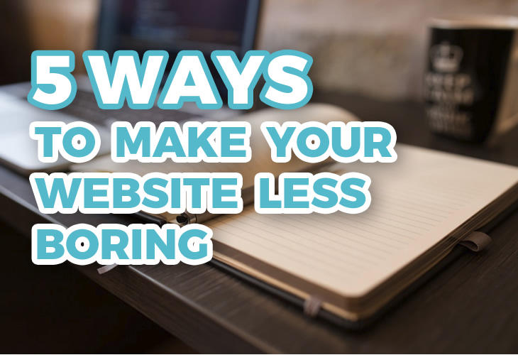 5 Ways To Make Your Website Less Boring